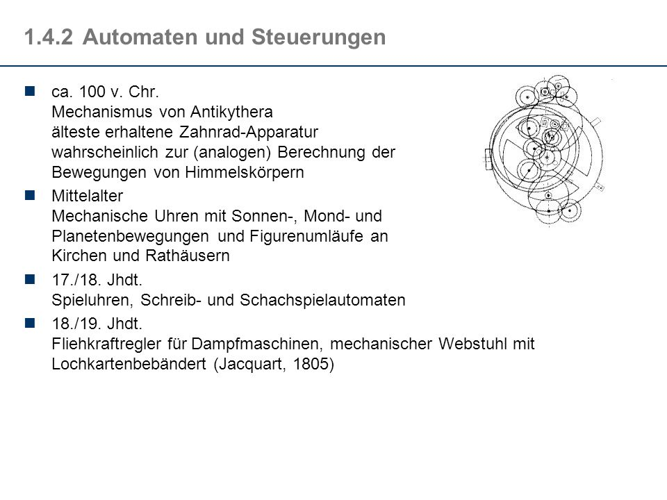 1.4.2Automaten und Steuerungen ca. 100 v. Chr. Mechanismus von Antikythera älteste erhaltene Zahnrad-Apparatur wahrscheinlich zur (analogen) Berechnun