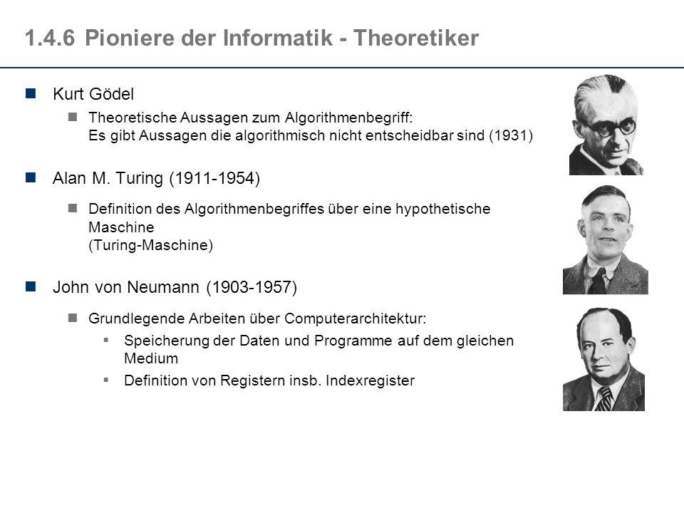 1.4.6Pioniere der Informatik - Theoretiker Kurt Gödel Theoretische Aussagen zum Algorithmenbegriff: Es gibt Aussagen die algorithmisch nicht entscheid