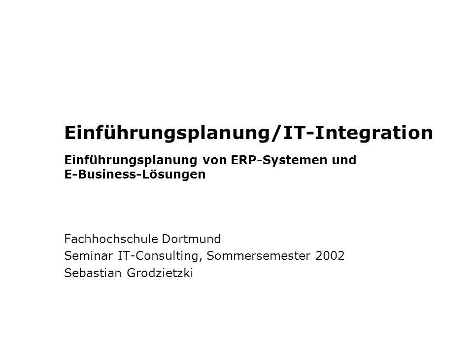 Einführungsplanung/IT-Integration Einführungsplanung von ERP-Systemen und E-Business-Lösungen Fachhochschule Dortmund Seminar IT-Consulting, Sommersemester 2002 Sebastian Grodzietzki