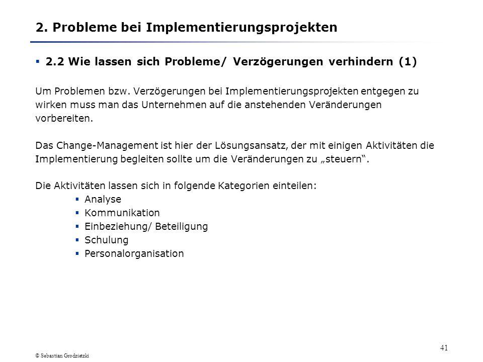 © Sebastian Grodzietzki 40 2. Probleme bei Implementierungsprojekten 2.1 Warum kommt es häufig zu Problemen/ Verzögerungen (7) Komplexe Projektaufgabe
