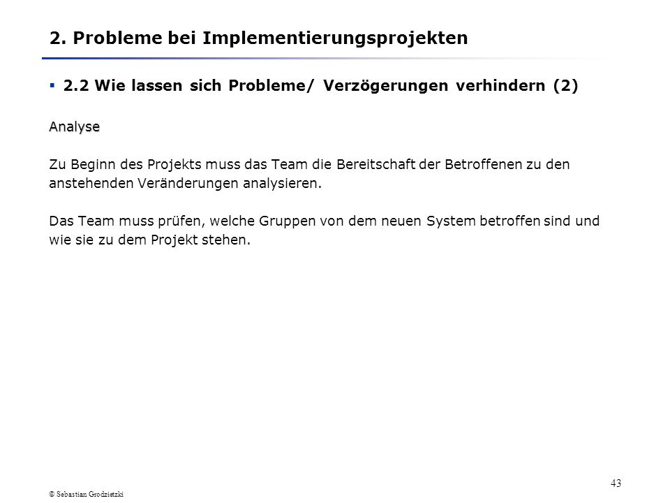 © Sebastian Grodzietzki 42 Ausführliche Ausführungen zur vorherigen Folie Um Problemen bzw. Verzögerungen bei Implementierungsprojekten entgegentreten