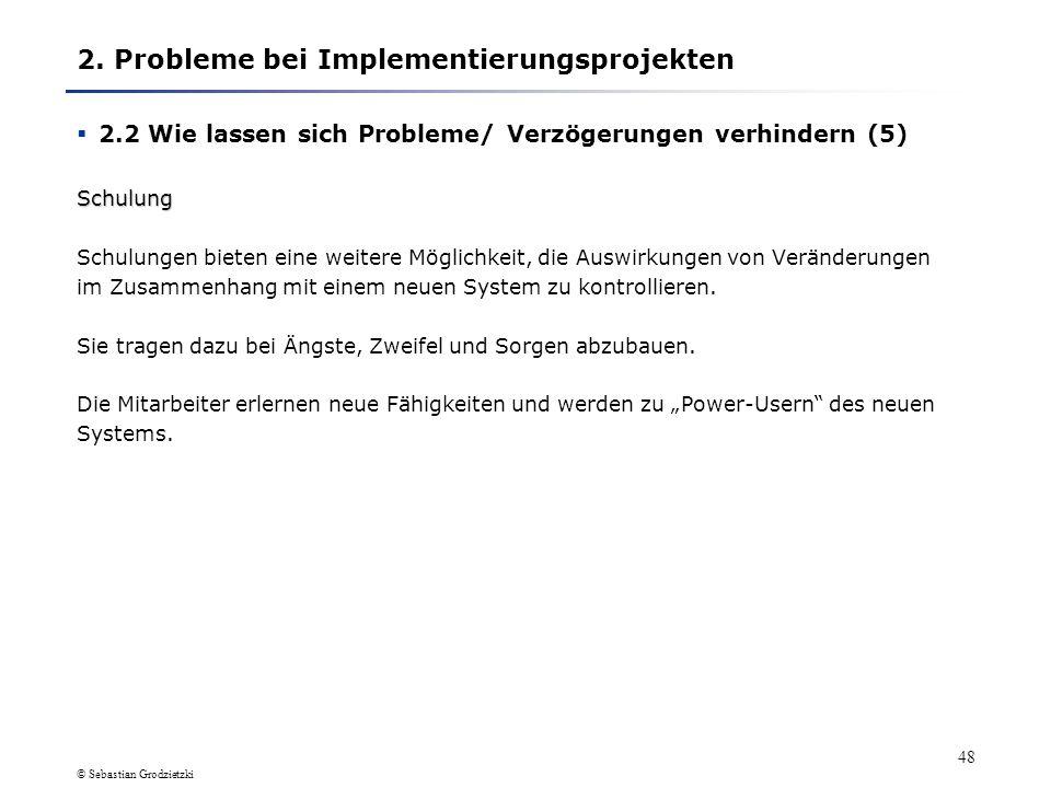 © Sebastian Grodzietzki 47 2. Probleme bei Implementierungsprojekten 2.2 Wie lassen sich Probleme/ Verzögerungen verhindern (4) Einbeziehung/ Beteilig