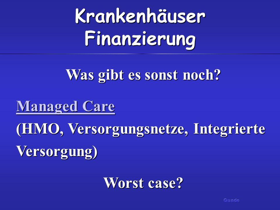 Krankenhäuser Finanzierung Was gibt es sonst noch? Managed Care Managed Care (HMO, Versorgungsnetze, Integrierte Versorgung) Managed Care Worst case?
