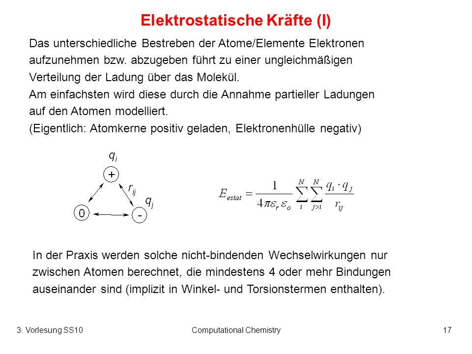 3. Vorlesung SS10Computational Chemistry17 Elektrostatische Kräfte (I) Das unterschiedliche Bestreben der Atome/Elemente Elektronen aufzunehmen bzw. a