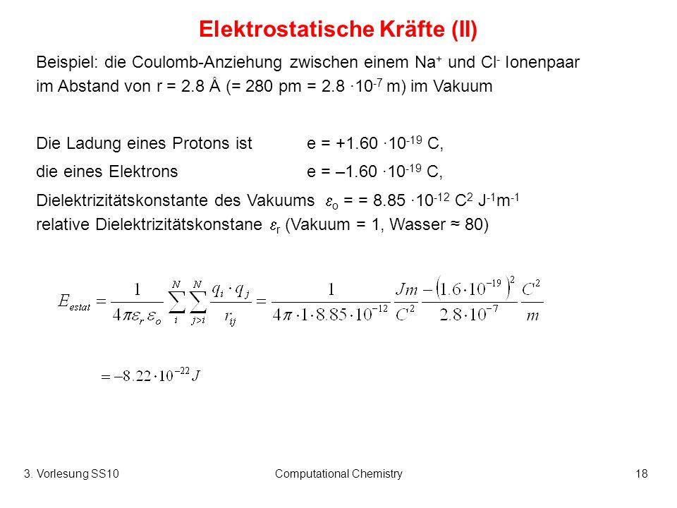 3. Vorlesung SS10Computational Chemistry18 Elektrostatische Kräfte (II) Beispiel: die Coulomb-Anziehung zwischen einem Na + und Cl - Ionenpaar im Abst