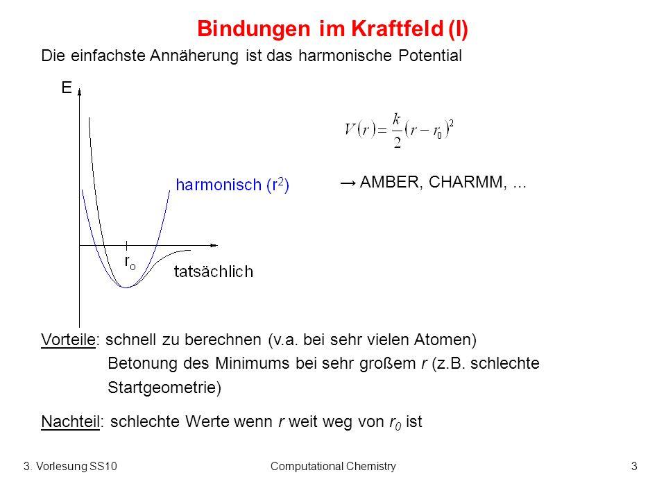 3. Vorlesung SS10Computational Chemistry3 Bindungen im Kraftfeld (I) Die einfachste Annäherung ist das harmonische Potential Vorteile: schnell zu bere