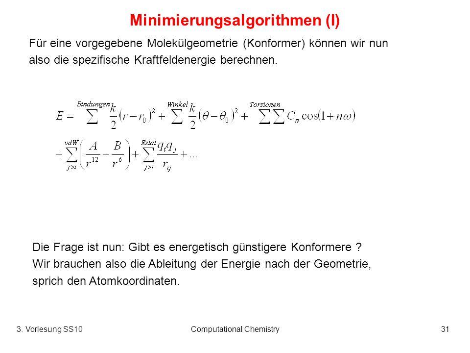 3. Vorlesung SS10Computational Chemistry31 Minimierungsalgorithmen (I) Für eine vorgegebene Molekülgeometrie (Konformer) können wir nun also die spezi