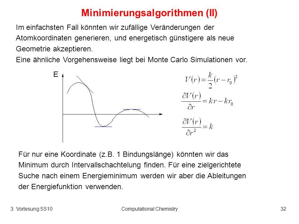 3. Vorlesung SS10Computational Chemistry32 Minimierungsalgorithmen (II) Im einfachsten Fall könnten wir zufällige Veränderungen der Atomkoordinaten ge