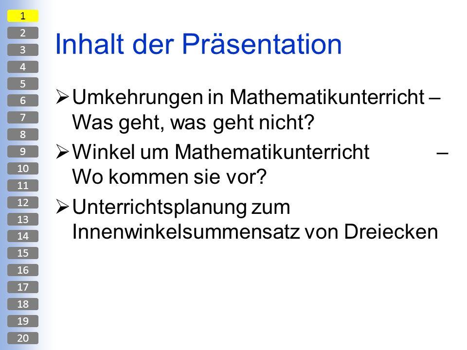Inhalt der Präsentation Umkehrungen in Mathematikunterricht – Was geht, was geht nicht? Winkel um Mathematikunterricht – Wo kommen sie vor? Unterricht