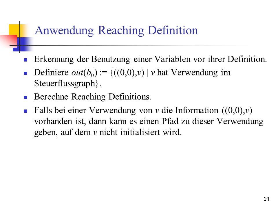 14 Anwendung Reaching Definition Erkennung der Benutzung einer Variablen vor ihrer Definition. Definiere out(b 0 ) := {((0,0),v) | v hat Verwendung im