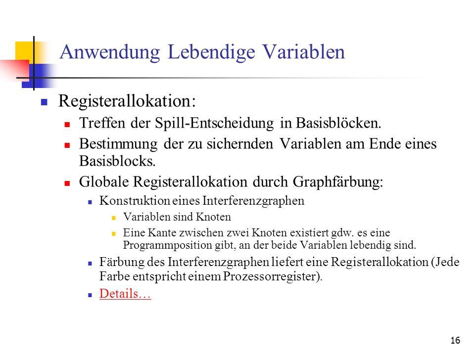 16 Anwendung Lebendige Variablen Registerallokation: Treffen der Spill-Entscheidung in Basisblöcken. Bestimmung der zu sichernden Variablen am Ende ei