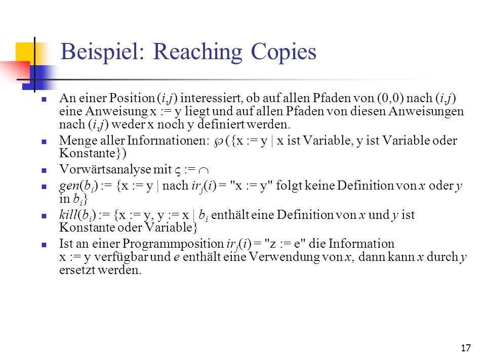 17 Beispiel: Reaching Copies An einer Position (i,j) interessiert, ob auf allen Pfaden von (0,0) nach (i,j) eine Anweisung x := y liegt und auf allen
