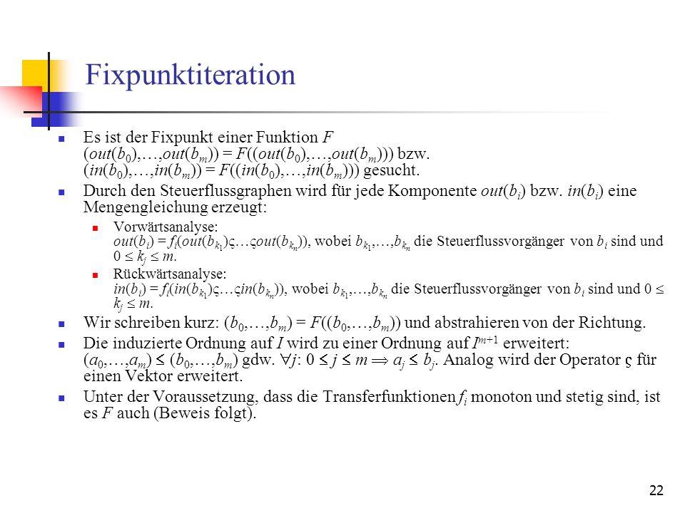 22 Fixpunktiteration Es ist der Fixpunkt einer Funktion F (out(b 0 ),…,out(b m )) = F((out(b 0 ),…,out(b m ))) bzw. (in(b 0 ),…,in(b m )) = F((in(b 0