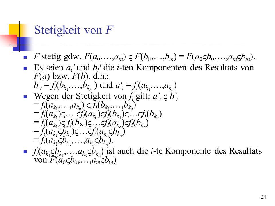 24 Stetigkeit von F F stetig gdw. F(a 0,…,a m ) F(b 0,…,b m ) = F(a 0 b 0,…,a m b m ). Es seien a i ' und b i ' die i-ten Komponenten des Resultats vo