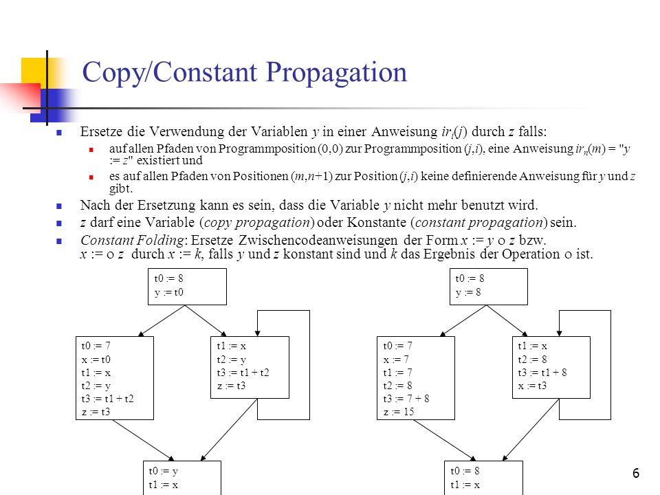 7 Dead-Code Elimination Eine Zwischencodeanweisung ir i (j) = x := e kann aus dem Zwischencode entfernt werden, falls für alle Programmpositionen (m,n) an denen x verwendet wird und alle Pfade von (j,i+1) nach (m,n) gilt: x wird auf diesen Pfaden definiert.