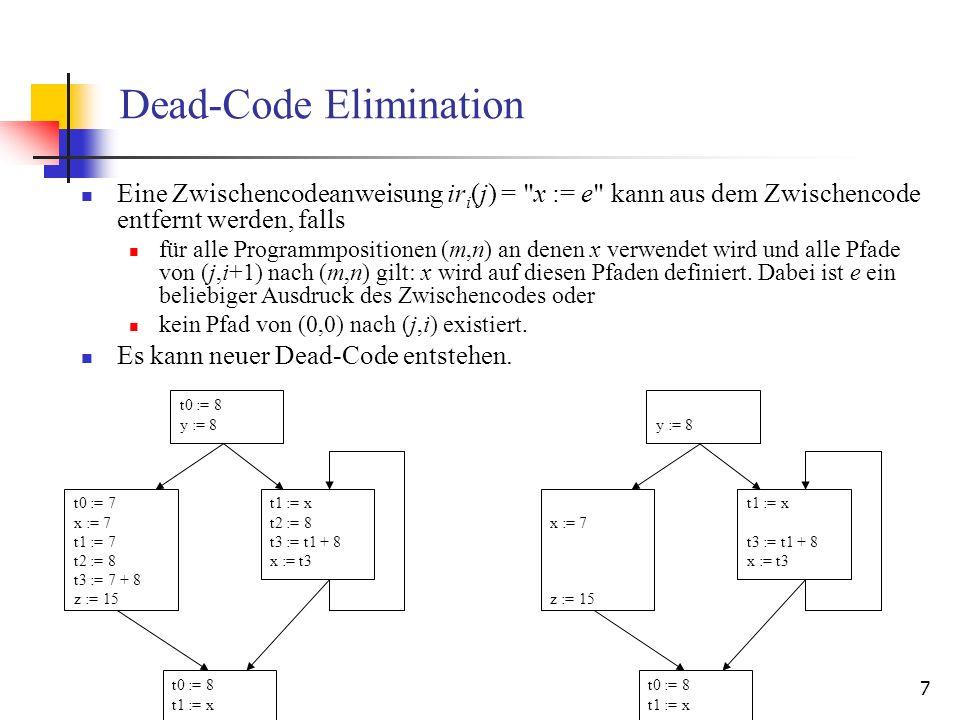 8 Global Common-Subexpression Elimination Die Zuweisung ir i (j) = x := e mit dem Ausdruck e kann durch x := t ersetzt werden, falls: auf allen Pfaden von Programmposition (0,0) zur Programmposition (j,i), eine Anweisung ir n (m) = y := e existiert und es auf allen Pfaden von Positionen (m,n) zur Position (j,i) keine definierenden Anweisungen für die Verwendungen in e gibt und an allen Positionen (m,n+1) die Anweisung t := y eingefügt wird.
