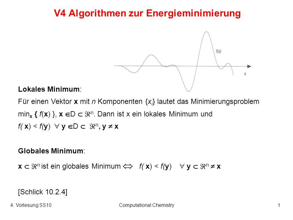 4. Vorlesung SS10Computational Chemistry1 V4 Algorithmen zur Energieminimierung Lokales Minimum: Für einen Vektor x mit n Komponenten {x i } lautet da