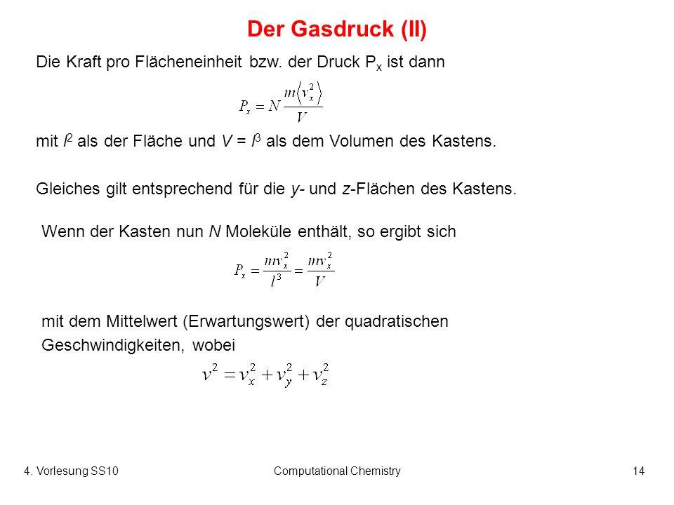 4. Vorlesung SS10Computational Chemistry14 Der Gasdruck (II) Wenn der Kasten nun N Moleküle enthält, so ergibt sich Die Kraft pro Flächeneinheit bzw.