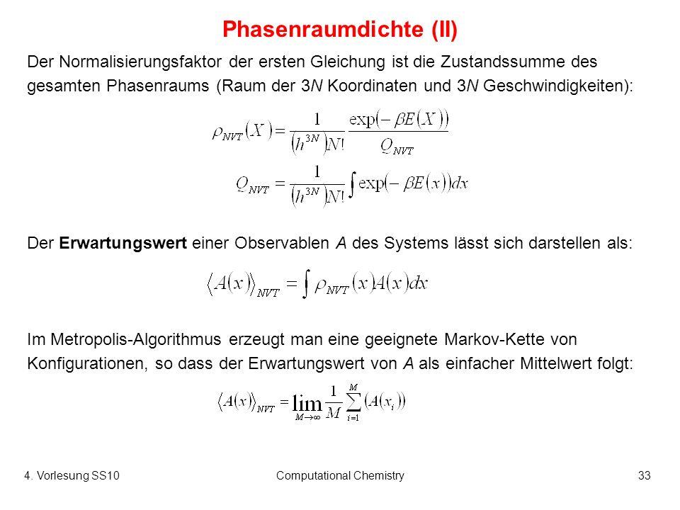 4. Vorlesung SS10Computational Chemistry33 Phasenraumdichte (II) Der Normalisierungsfaktor der ersten Gleichung ist die Zustandssumme des gesamten Pha