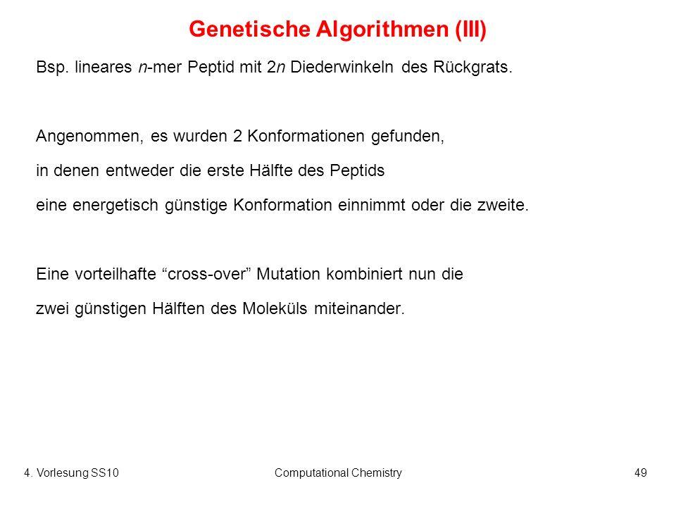 4. Vorlesung SS10Computational Chemistry49 Genetische Algorithmen (III) Bsp. lineares n-mer Peptid mit 2n Diederwinkeln des Rückgrats. Angenommen, es
