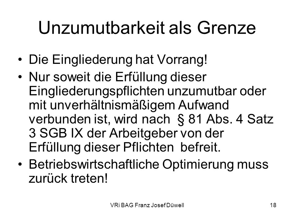 VRi BAG Franz Josef Düwell18 Unzumutbarkeit als Grenze Die Eingliederung hat Vorrang! Nur soweit die Erfüllung dieser Eingliederungspflichten unzumutb
