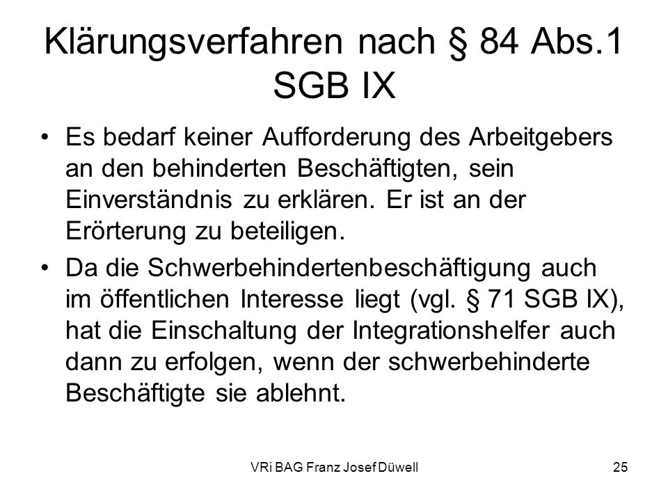 VRi BAG Franz Josef Düwell25 Klärungsverfahren nach § 84 Abs.1 SGB IX Es bedarf keiner Aufforderung des Arbeitgebers an den behinderten Beschäftigten,