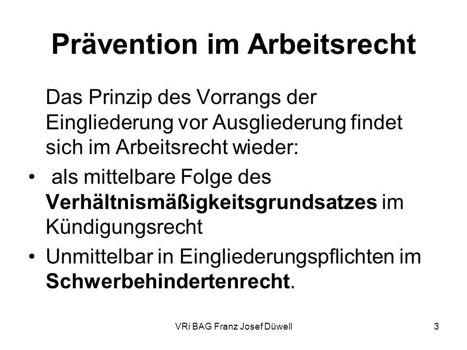VRi BAG Franz Josef Düwell3 Prävention im Arbeitsrecht Das Prinzip des Vorrangs der Eingliederung vor Ausgliederung findet sich im Arbeitsrecht wieder