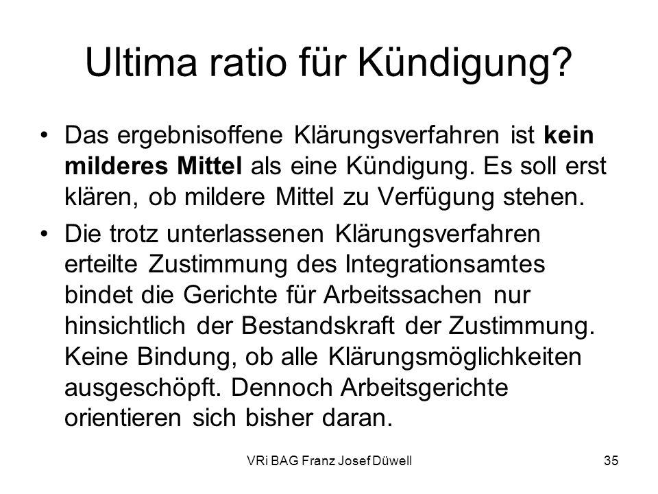 VRi BAG Franz Josef Düwell35 Ultima ratio für Kündigung? Das ergebnisoffene Klärungsverfahren ist kein milderes Mittel als eine Kündigung. Es soll ers