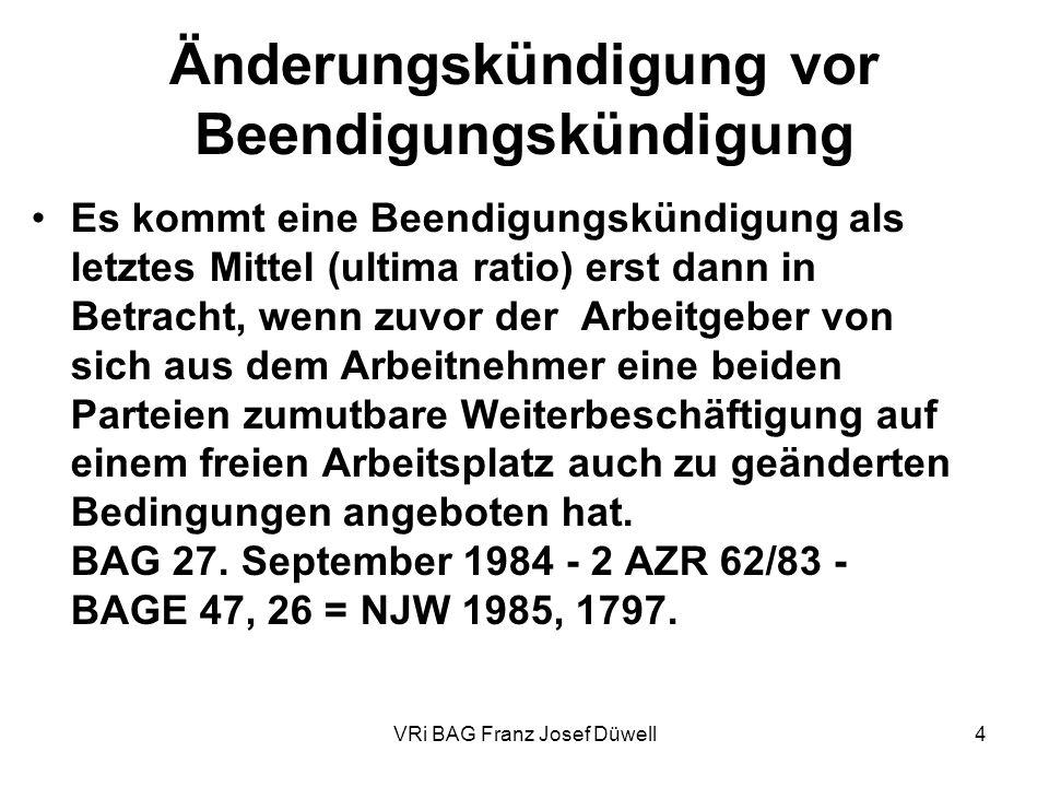 VRi BAG Franz Josef Düwell4 Änderungskündigung vor Beendigungskündigung Es kommt eine Beendigungskündigung als letztes Mittel (ultima ratio) erst dann