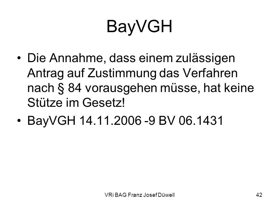VRi BAG Franz Josef Düwell42 BayVGH Die Annahme, dass einem zulässigen Antrag auf Zustimmung das Verfahren nach § 84 vorausgehen müsse, hat keine Stüt