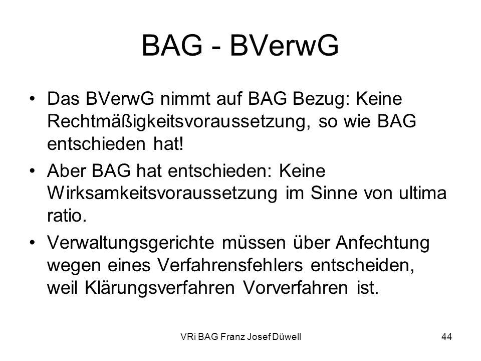 VRi BAG Franz Josef Düwell44 BAG - BVerwG Das BVerwG nimmt auf BAG Bezug: Keine Rechtmäßigkeitsvoraussetzung, so wie BAG entschieden hat! Aber BAG hat