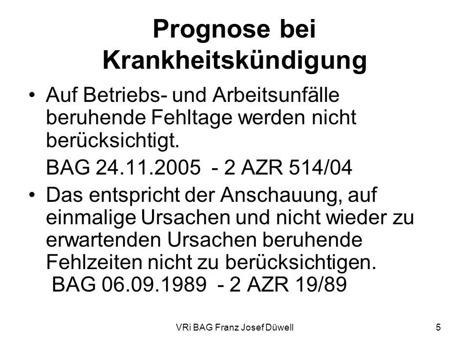 VRi BAG Franz Josef Düwell5 Prognose bei Krankheitskündigung Auf Betriebs- und Arbeitsunfälle beruhende Fehltage werden nicht berücksichtigt. BAG 24.1