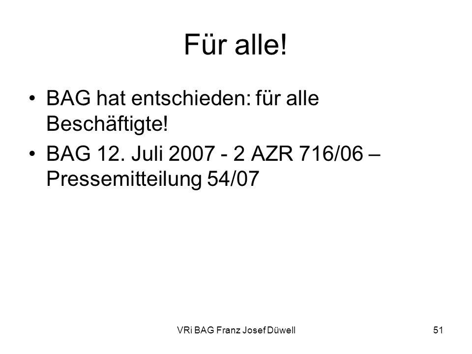 VRi BAG Franz Josef Düwell51 Für alle! BAG hat entschieden: für alle Beschäftigte! BAG 12. Juli 2007 - 2 AZR 716/06 – Pressemitteilung 54/07