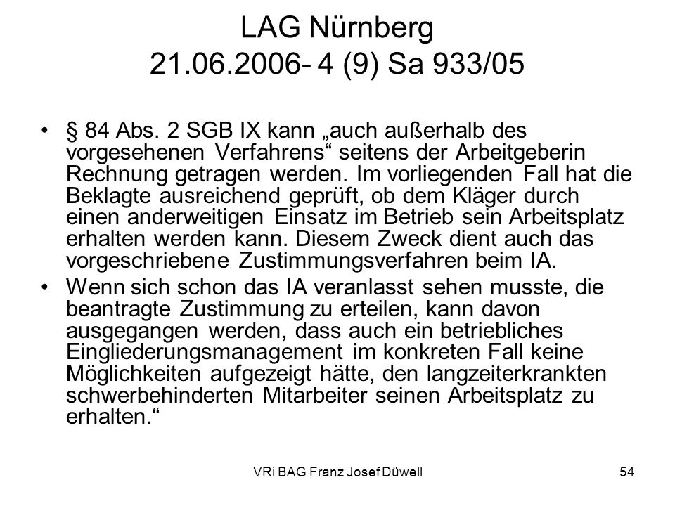 VRi BAG Franz Josef Düwell54 LAG Nürnberg 21.06.2006- 4 (9) Sa 933/05 § 84 Abs. 2 SGB IX kann auch außerhalb des vorgesehenen Verfahrens seitens der A
