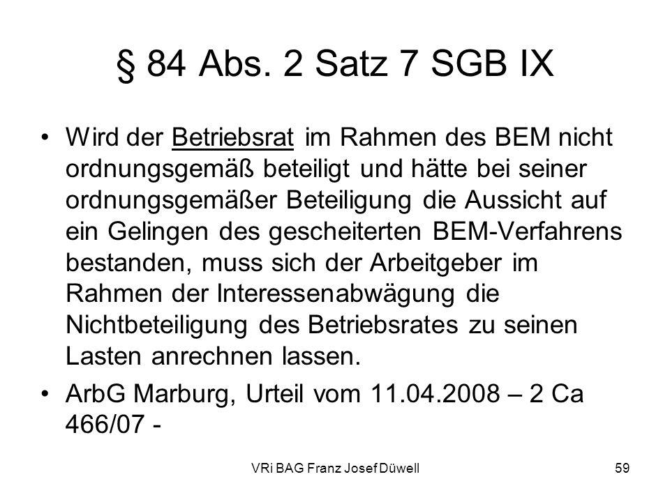 VRi BAG Franz Josef Düwell59 § 84 Abs. 2 Satz 7 SGB IX Wird der Betriebsrat im Rahmen des BEM nicht ordnungsgemäß beteiligt und hätte bei seiner ordnu