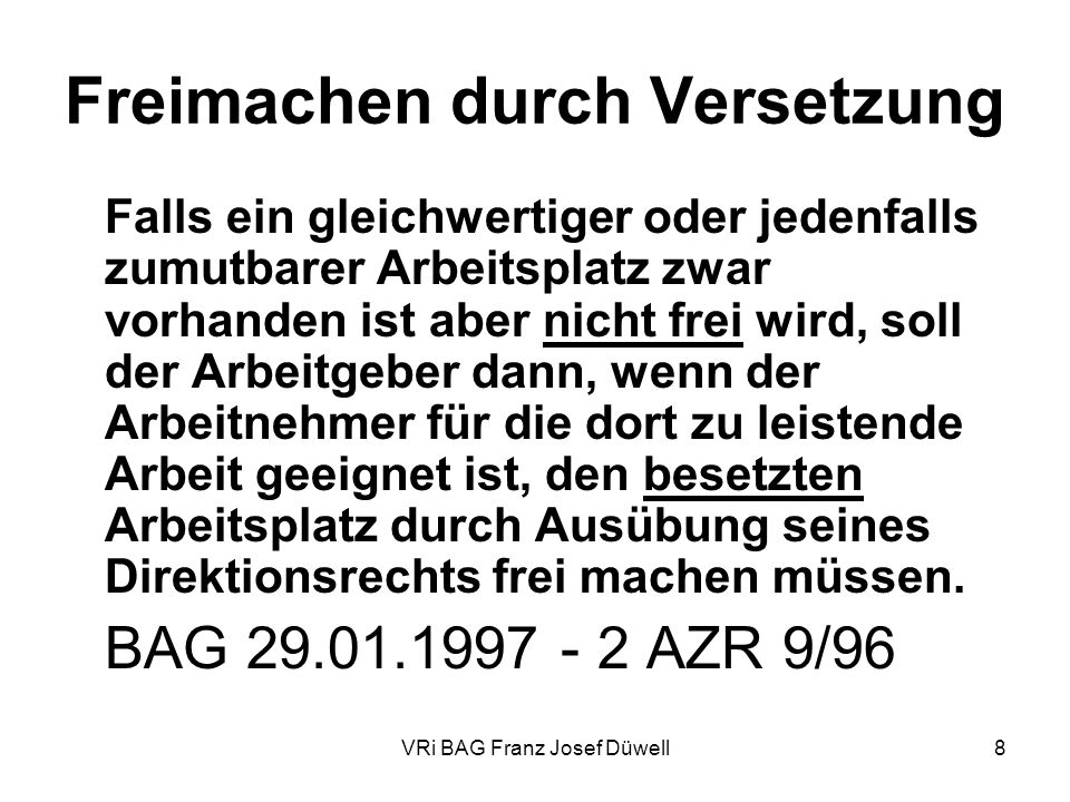 VRi BAG Franz Josef Düwell8 Freimachen durch Versetzung Falls ein gleichwertiger oder jedenfalls zumutbarer Arbeitsplatz zwar vorhanden ist aber nicht
