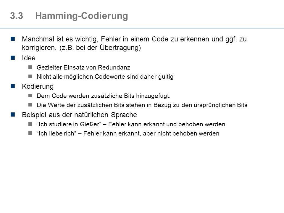 3.3Hamming-Codierung Manchmal ist es wichtig, Fehler in einem Code zu erkennen und ggf. zu korrigieren. (z.B. bei der Übertragung) Idee Gezielter Eins