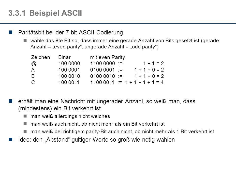 3.3.1Beispiel ASCII Paritätsbit bei der 7-bit ASCII-Codierung wähle das 8te Bit so, dass immer eine gerade Anzahl von Bits gesetzt ist (gerade Anzahl