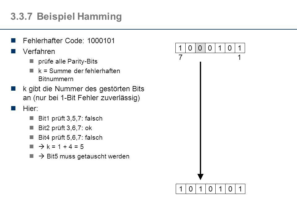 3.3.7Beispiel Hamming Fehlerhafter Code: 1000101 Verfahren prüfe alle Parity-Bits k = Summe der fehlerhaften Bitnummern k gibt die Nummer des gestörte