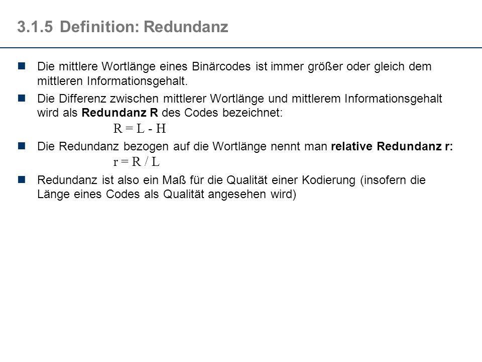 3.1.5Definition: Redundanz Die mittlere Wortlänge eines Binärcodes ist immer größer oder gleich dem mittleren Informationsgehalt. Die Differenz zwisch