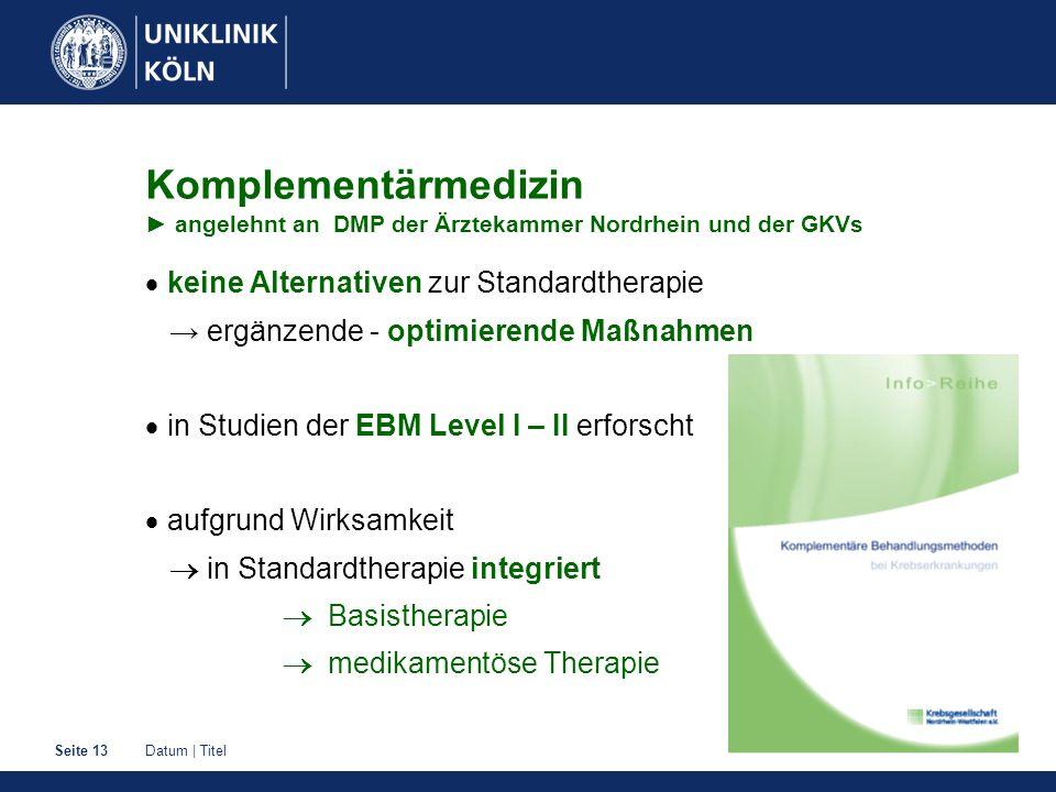 Datum | TitelSeite 13 Komplementärmedizin angelehnt an DMP der Ärztekammer Nordrhein und der GKVs keine Alternativen zur Standardtherapie ergänzende -