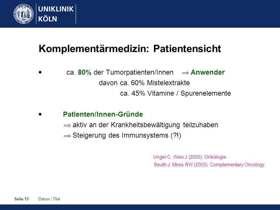 Datum | TitelSeite 15 Komplementärmedizin: Patientensicht ca. 80% der Tumorpatienten/Innen Anwender davon ca. 60% Mistelextrakte ca. 45% Vitamine / Sp