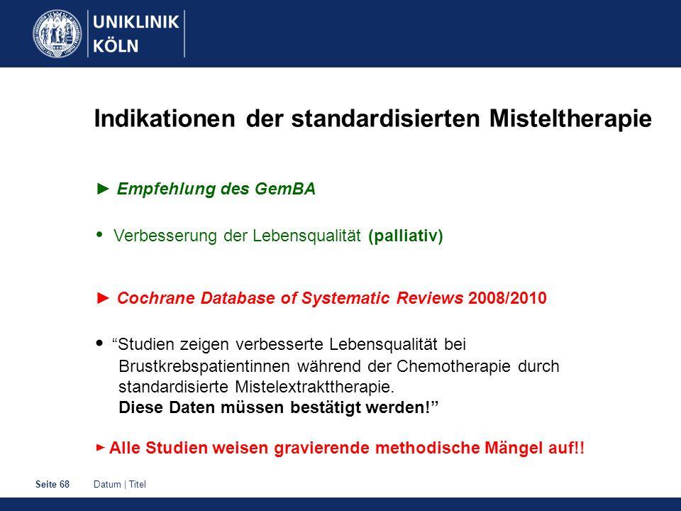 Datum | TitelSeite 68 Indikationen der standardisierten Misteltherapie Empfehlung des GemBA Verbesserung der Lebensqualität (palliativ) Cochrane Datab