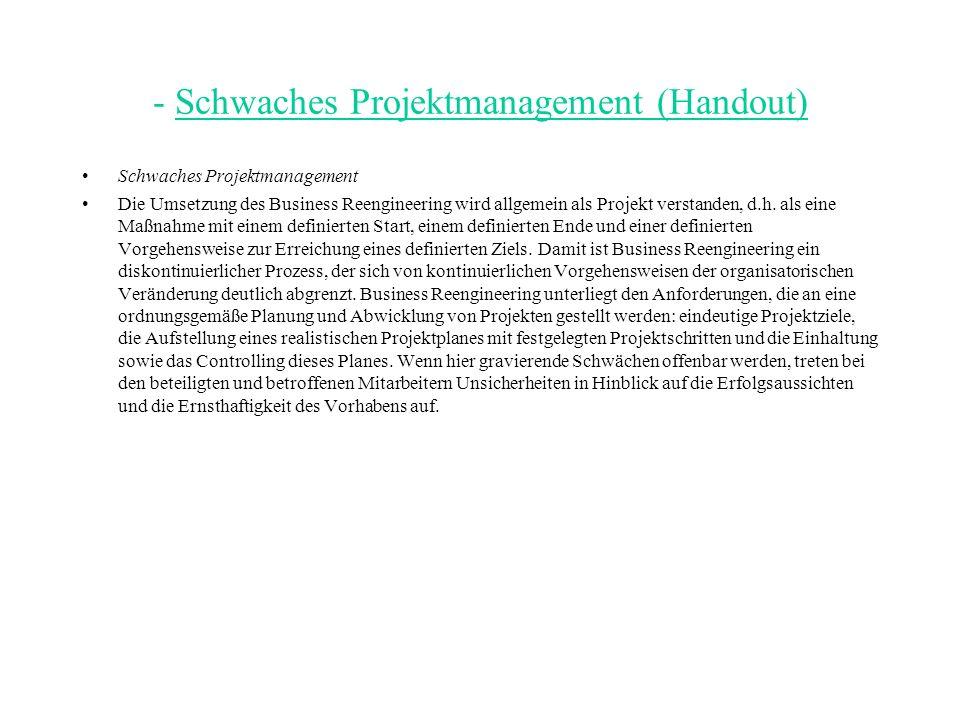 - Schwaches Projektmanagement (Handout) Schwaches Projektmanagement Die Umsetzung des Business Reengineering wird allgemein als Projekt verstanden, d.h.
