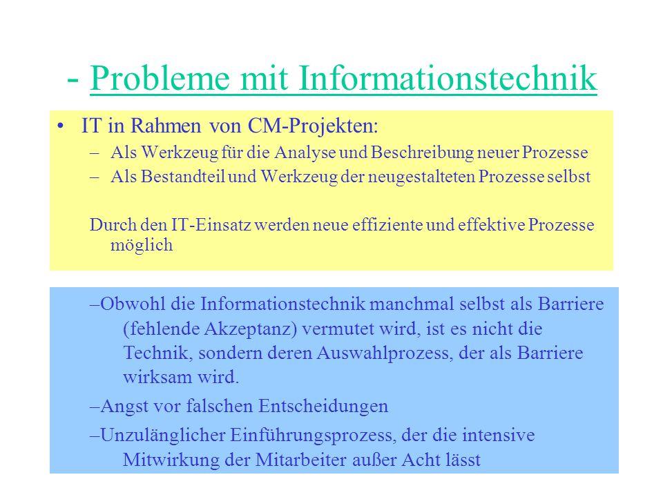 - Probleme mit Informationstechnik IT in Rahmen von CM-Projekten: –Als Werkzeug für die Analyse und Beschreibung neuer Prozesse –Als Bestandteil und Werkzeug der neugestalteten Prozesse selbst Durch den IT-Einsatz werden neue effiziente und effektive Prozesse möglich –Obwohl die Informationstechnik manchmal selbst als Barriere (fehlende Akzeptanz) vermutet wird, ist es nicht die Technik, sondern deren Auswahlprozess, der als Barriere wirksam wird.