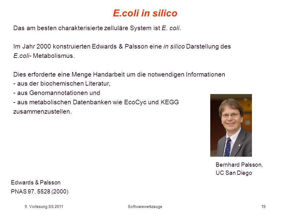 9. Vorlesung SS 2011Softwarewerkzeuge19 E.coli in silico Edwards & Palsson PNAS 97, 5528 (2000) Das am besten charakterisierte zelluläre System ist E.