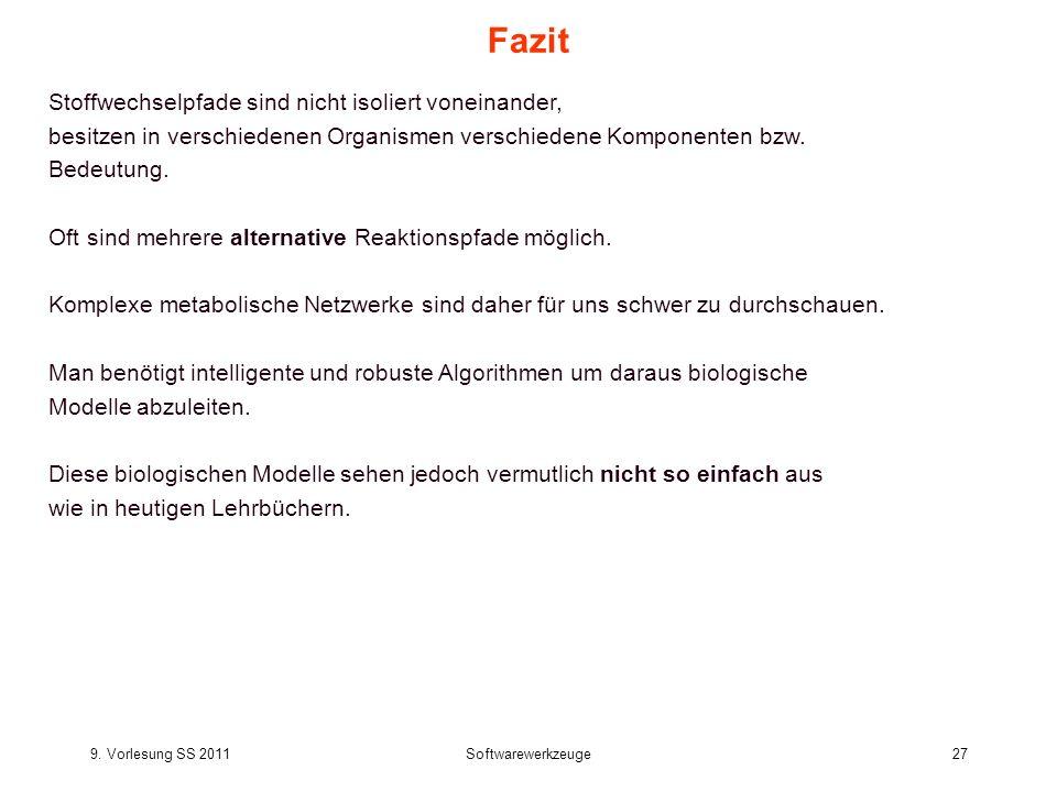 9. Vorlesung SS 2011Softwarewerkzeuge27 Fazit Stoffwechselpfade sind nicht isoliert voneinander, besitzen in verschiedenen Organismen verschiedene Kom
