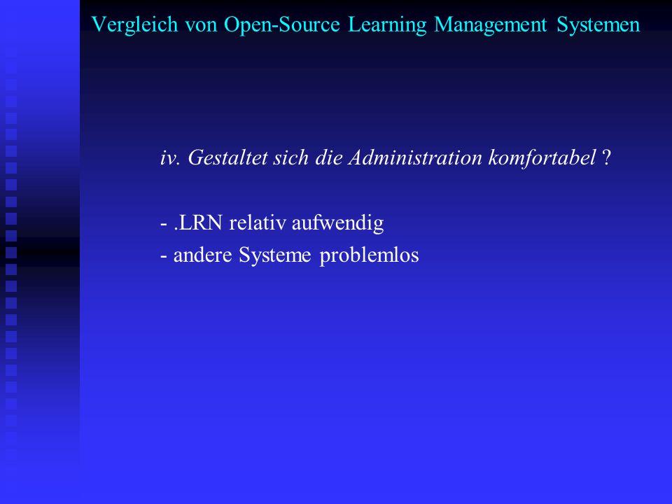 Vergleich von Open-Source Learning Management Systemen iv. Gestaltet sich die Administration komfortabel ? -.LRN relativ aufwendig - andere Systeme pr