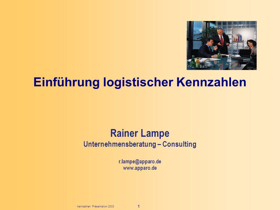 Kennzahlen Präsentation 2003 1 Einführung logistischer Kennzahlen Rainer Lampe Unternehmensberatung – Consulting r.lampe@apparo.de www.apparo.de