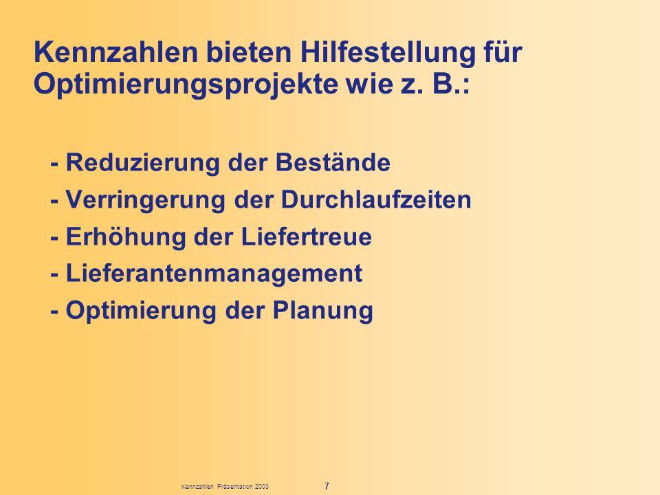 Kennzahlen Präsentation 2003 7 Kennzahlen bieten Hilfestellung für Optimierungsprojekte wie z. B.: - Reduzierung der Bestände - Verringerung der Durch